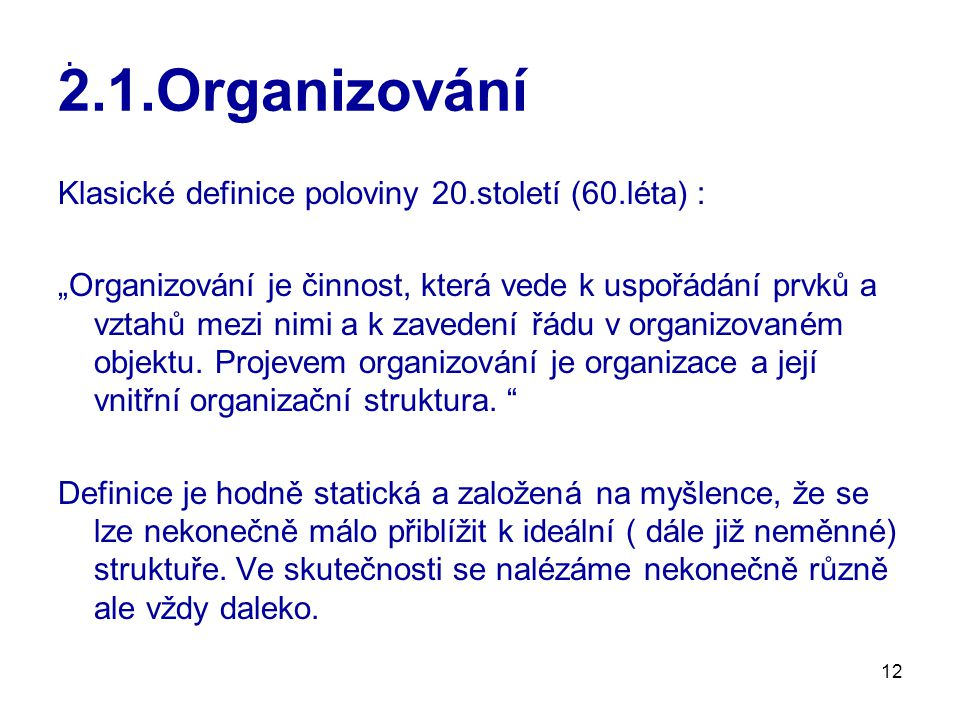"""12 2.1.Organizování Klasické definice poloviny 20.století (60.léta) : """"Organizování je činnost, která vede k uspořádání prvků a vztahů mezi nimi a k zavedení řádu v organizovaném objektu."""
