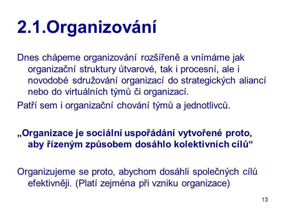 13 2.1.Organizování Dnes chápeme organizování rozšířeně a vnímáme jak organizační struktury útvarové, tak i procesní, ale i novodobé sdružování organizací do strategických aliancí nebo do virtuálních týmů či organizací.