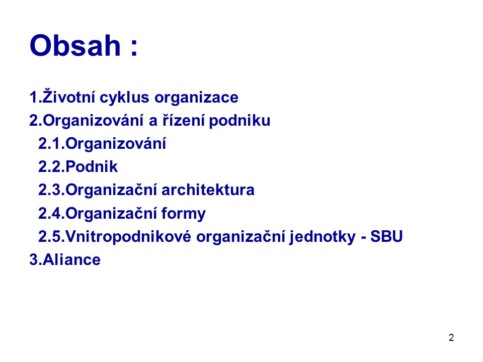 2 Obsah : 1.Životní cyklus organizace 2.Organizování a řízení podniku 2.1.Organizování 2.2.Podnik 2.3.Organizační architektura 2.4.Organizační formy 2