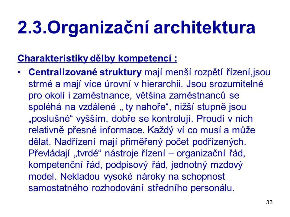 33 2.3.Organizační architektura Charakteristiky dělby kompetencí : Centralizované struktury mají menší rozpětí řízení,jsou strmé a mají více úrovní v hierarchii.