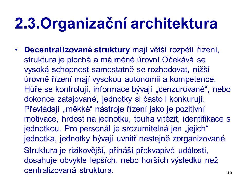 35 2.3.Organizační architektura Decentralizované struktury mají větší rozpětí řízení, struktura je plochá a má méně úrovní.Očekává se vysoká schopnost