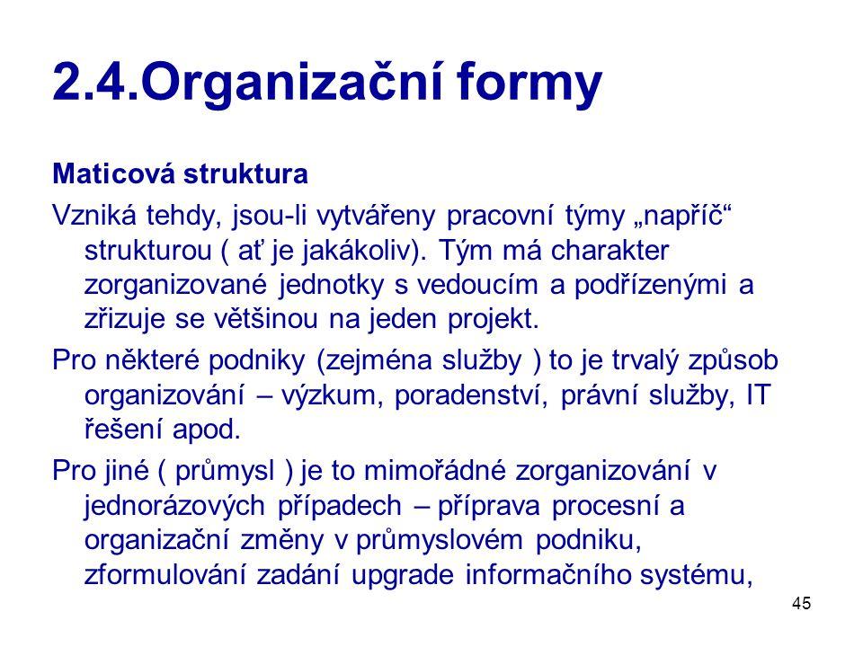 """45 2.4.Organizační formy Maticová struktura Vzniká tehdy, jsou-li vytvářeny pracovní týmy """"napříč"""" strukturou ( ať je jakákoliv). Tým má charakter zor"""