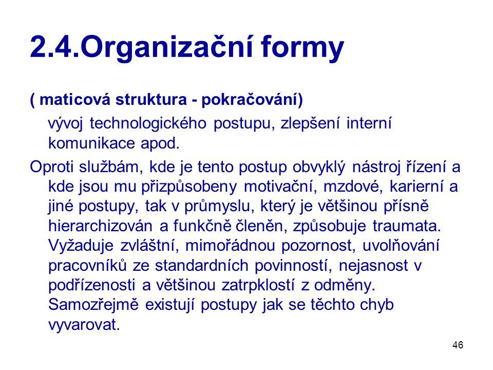46 2.4.Organizační formy ( maticová struktura - pokračování) vývoj technologického postupu, zlepšení interní komunikace apod. Oproti službám, kde je t
