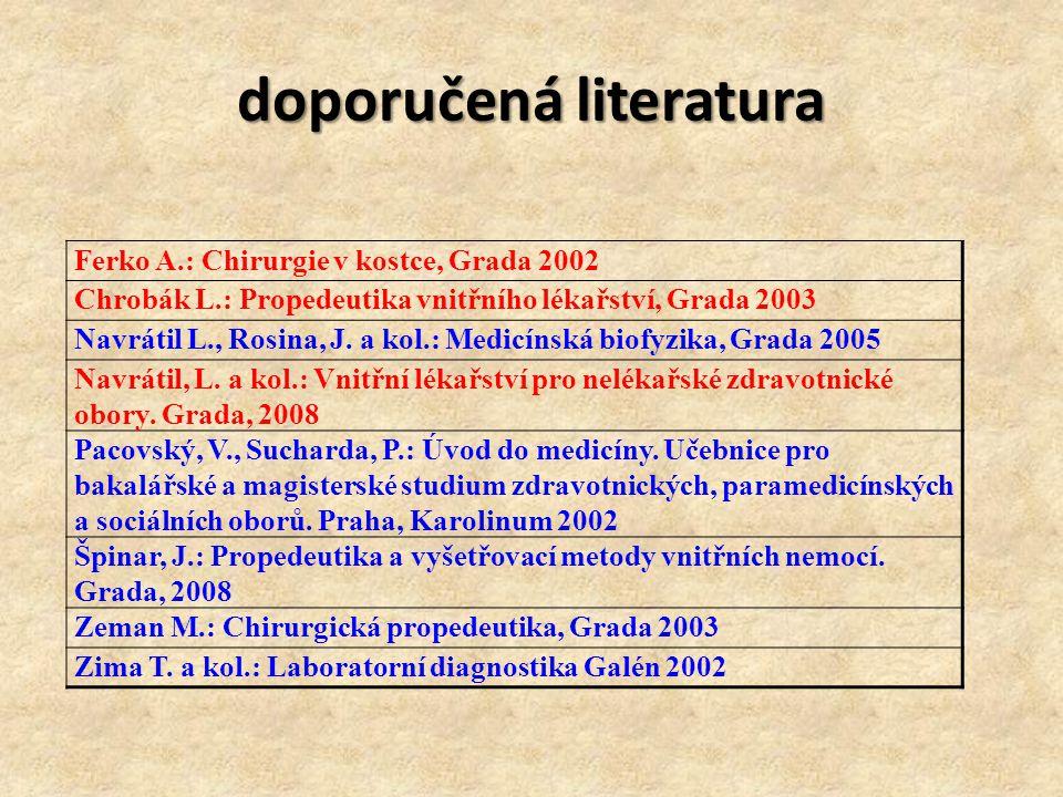doporučená literatura Ferko A.: Chirurgie v kostce, Grada 2002 Chrobák L.: Propedeutika vnitřního lékařství, Grada 2003 Navrátil L., Rosina, J. a kol.