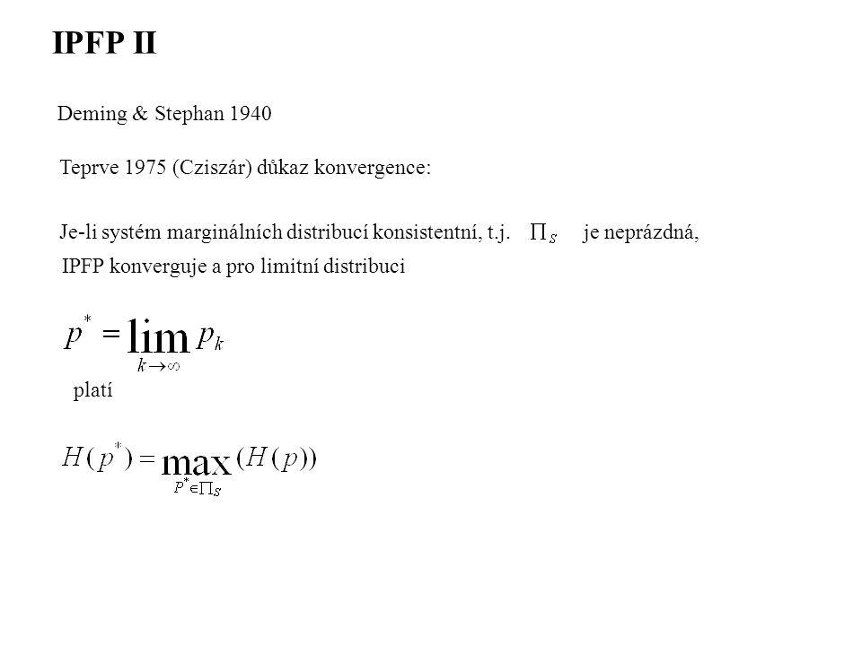 IPFP II Deming & Stephan 1940 Teprve 1975 (Cziszár) důkaz konvergence: Je-li systém marginálních distribucí konsistentní, t.j.je neprázdná, IPFP konverguje a pro limitní distribuci platí
