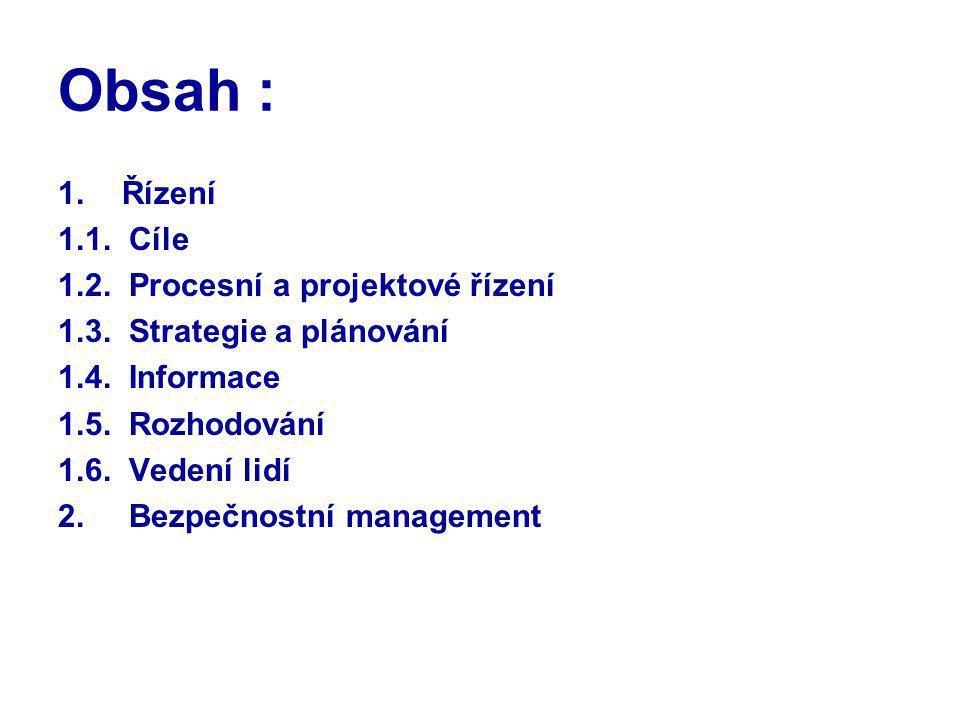 Obsah : 1.Řízení 1.1. Cíle 1.2. Procesní a projektové řízení 1.3. Strategie a plánování 1.4. Informace 1.5. Rozhodování 1.6. Vedení lidí 2. Bezpečnost