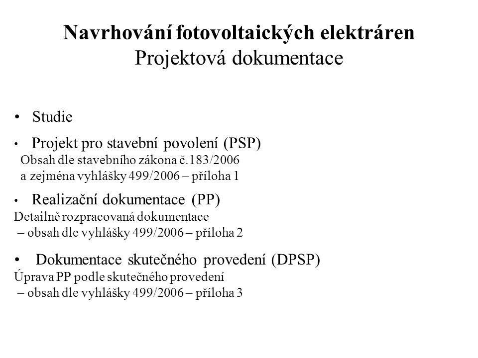 Navrhování fotovoltaických elektráren Projektová dokumentace Studie Projekt pro stavební povolení (PSP) Obsah dle stavebního zákona č.183/2006 a zejména vyhlášky 499/2006 – příloha 1 Realizační dokumentace (PP) Detailně rozpracovaná dokumentace – obsah dle vyhlášky 499/2006 – příloha 2 Dokumentace skutečného provedení (DPSP) Úprava PP podle skutečného provedení – obsah dle vyhlášky 499/2006 – příloha 3