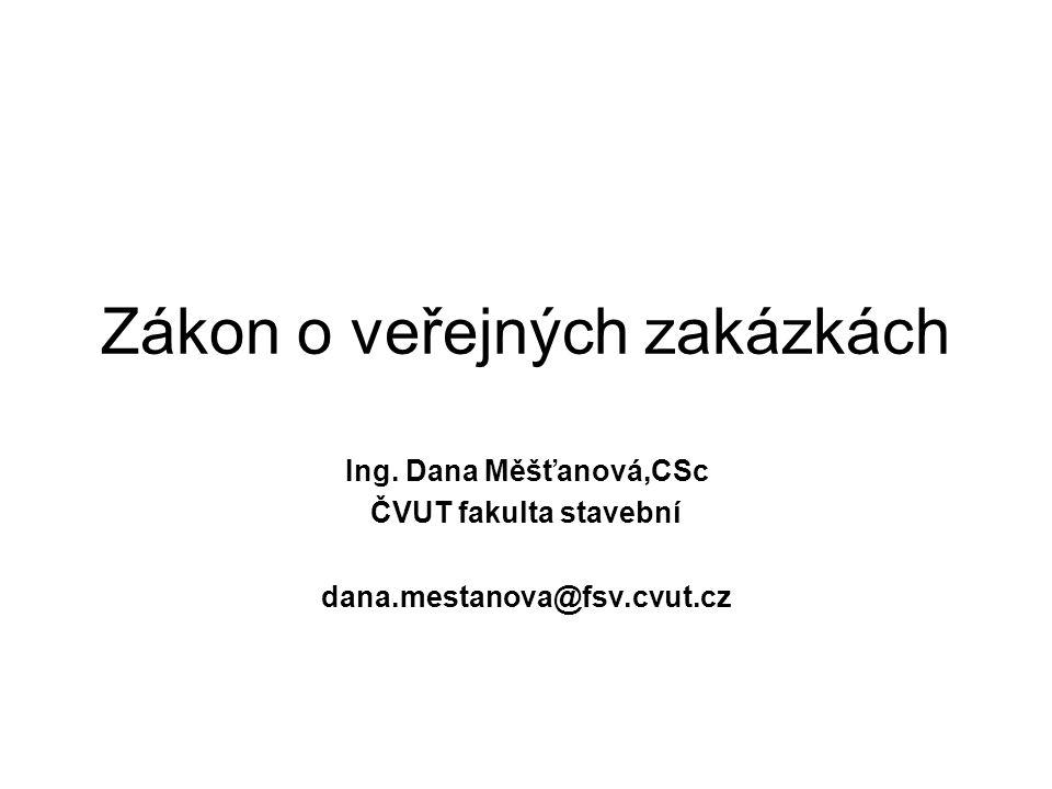 Zákon o veřejných zakázkách Ing. Dana Měšťanová,CSc ČVUT fakulta stavební dana.mestanova@fsv.cvut.cz