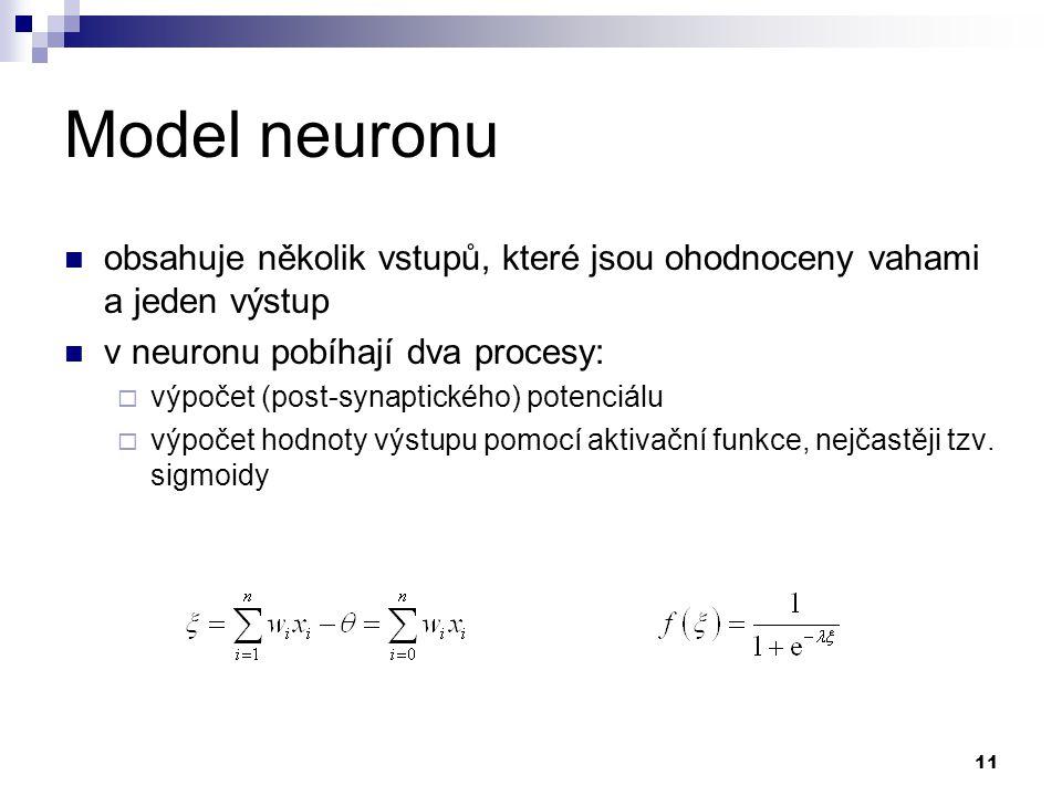 11 Model neuronu obsahuje několik vstupů, které jsou ohodnoceny vahami a jeden výstup v neuronu pobíhají dva procesy:  výpočet (post-synaptického) potenciálu  výpočet hodnoty výstupu pomocí aktivační funkce, nejčastěji tzv.