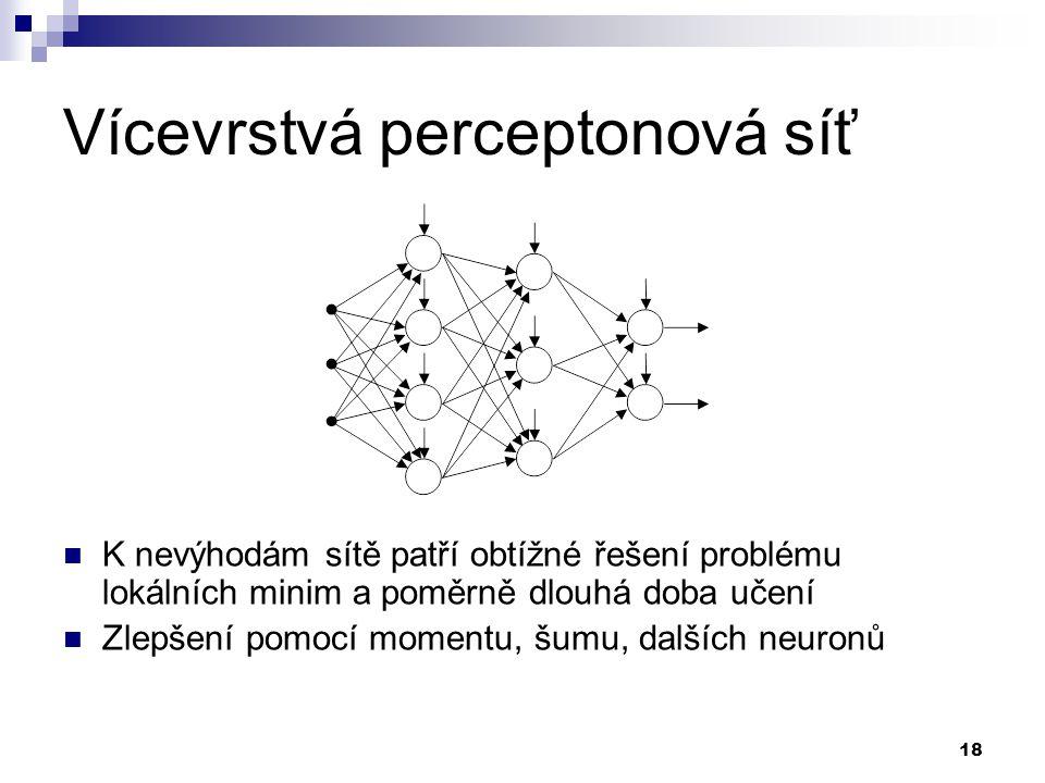 18 Vícevrstvá perceptonová síť K nevýhodám sítě patří obtížné řešení problému lokálních minim a poměrně dlouhá doba učení Zlepšení pomocí momentu, šumu, dalších neuronů