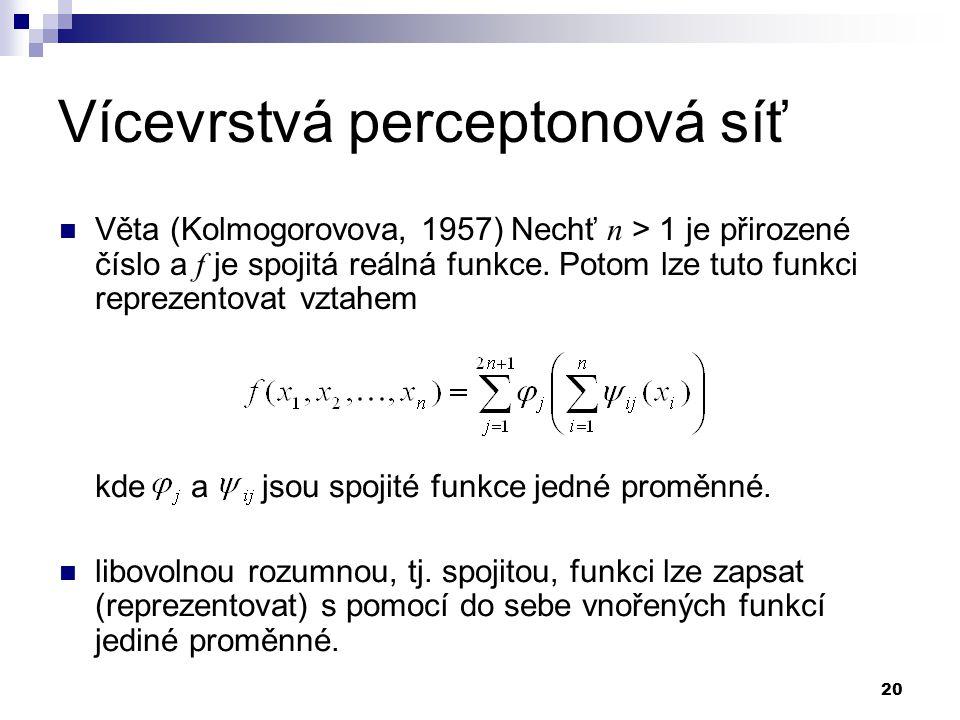 20 Vícevrstvá perceptonová síť Věta (Kolmogorovova, 1957) Nechť n > 1 je přirozené číslo a f je spojitá reálná funkce. Potom lze tuto funkci reprezent