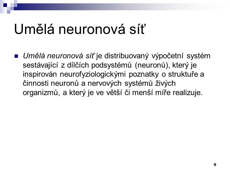 9 Umělá neuronová síť Umělá neuronová síť je distribuovaný výpočetní systém sestávající z dílčích podsystémů (neuronů), který je inspirován neurofyziologickými poznatky o struktuře a činnosti neuronů a nervových systémů živých organizmů, a který je ve větší či menší míře realizuje.