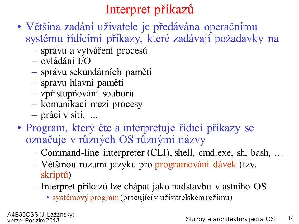 A4B33OSS (J. Lažanský) verze: Podzim 2013 Služby a architektury jádra OS 14 Interpret příkazů Většina zadání uživatele je předávána operačnímu systému