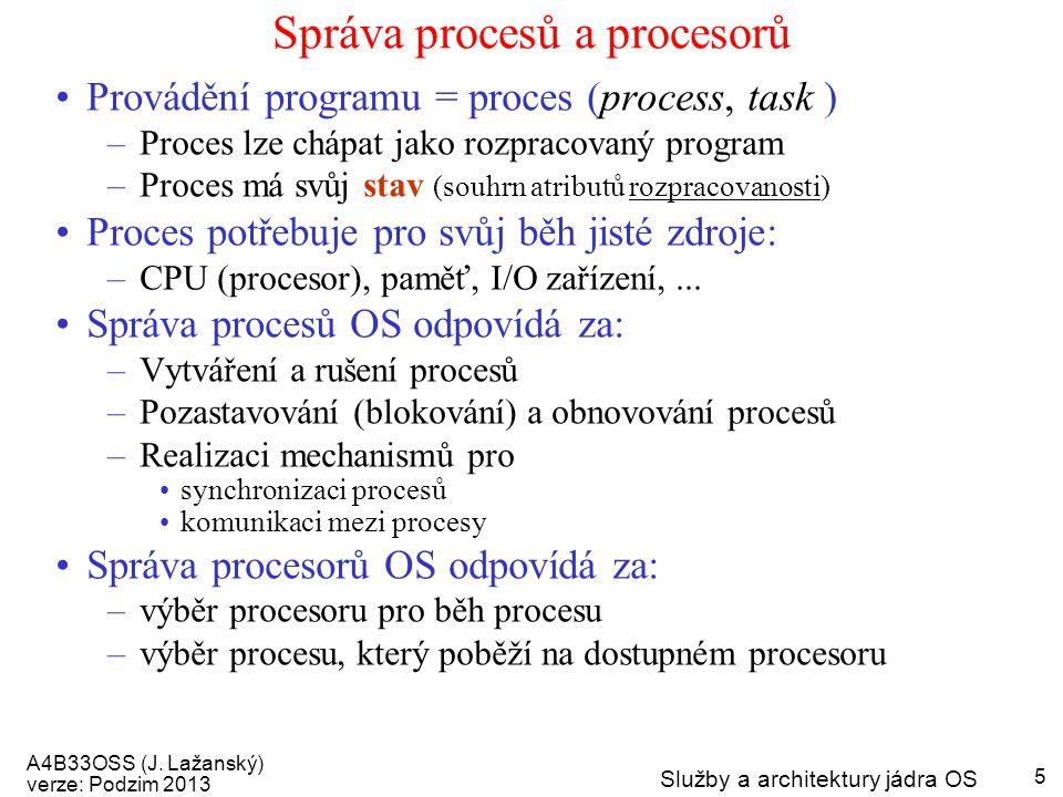 A4B33OSS (J. Lažanský) verze: Podzim 2013 Služby a architektury jádra OS 5 Správa procesů a procesorů Provádění programu = proces (process, task ) –Pr