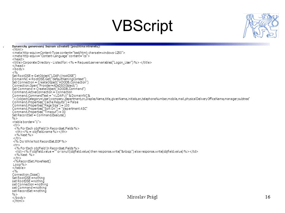 VBScript 16 Dynamicky generovaný Seznam uživatelů (použitína intranetu): Corporate Directory - Listed for: ;(objectCategory=User);company,department,cn,DisplayName,title,givenName,initials,sn,telephoneNumber,mobile,mail,physicalDeliveryOfficeName,manager;subtree Command.Properties( Cache Results ) = False Command.Properties( Page Size ) = 100 Command.Properties( Sort On ) = department ASC Command.Properties( Timeout ) = 30 Set RecordSet = Command.Execute() %> 16Miroslav Prágl