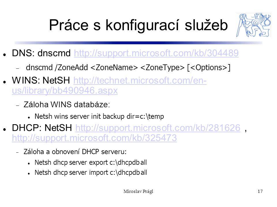 Práce s konfigurací služeb 17 DNS: dnscmd http://support.microsoft.com/kb/304489http://support.microsoft.com/kb/304489  d nscmd /ZoneAdd [ ] WINS: NetSH http://technet.microsoft.com/en- us/library/bb490946.aspxhttp://technet.microsoft.com/en- us/library/bb490946.aspx  Záloha WINS databáze: Netsh wins server init backup dir=c:\temp DHCP: NetSH http://support.microsoft.com/kb/281626, http://support.microsoft.com/kb/325473http://support.microsoft.com/kb/281626 http://support.microsoft.com/kb/325473  Záloha a obnovení DHCP serveru: Netsh dhcp server export c:\dhcpdb all Netsh dhcp server import c:\dhcpdb all 17Miroslav Prágl