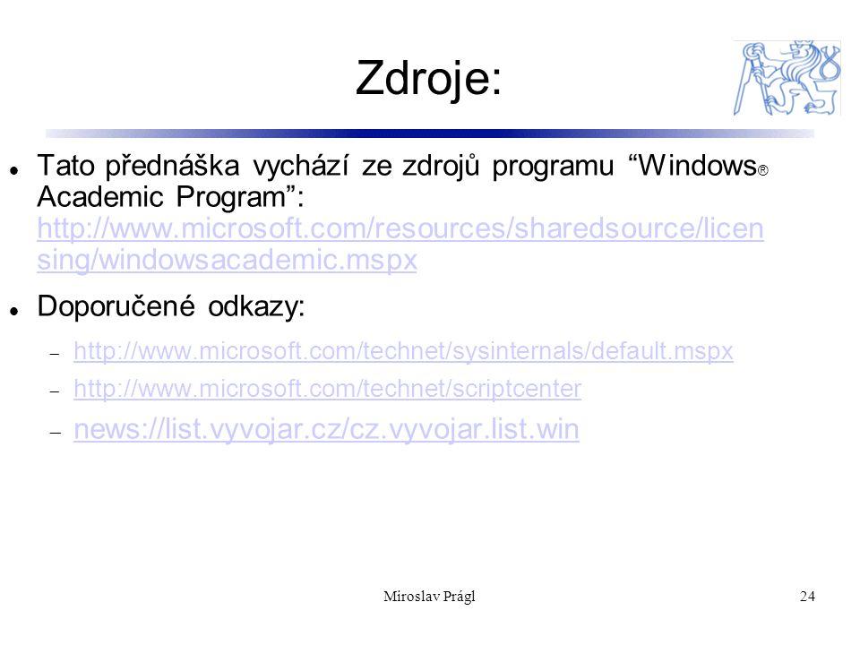 Zdroje: Miroslav Prágl24 Tato přednáška vychází ze zdrojů programu Windows ® Academic Program : http://www.microsoft.com/resources/sharedsource/licen sing/windowsacademic.mspx http://www.microsoft.com/resources/sharedsource/licen sing/windowsacademic.mspx Doporučené odkazy:  http://www.microsoft.com/technet/sysinternals/default.mspx http://www.microsoft.com/technet/sysinternals/default.mspx  http://www.microsoft.com/technet/scriptcenter http://www.microsoft.com/technet/scriptcenter  news://list.vyvojar.cz/cz.vyvojar.list.win news://list.vyvojar.cz/cz.vyvojar.list.win