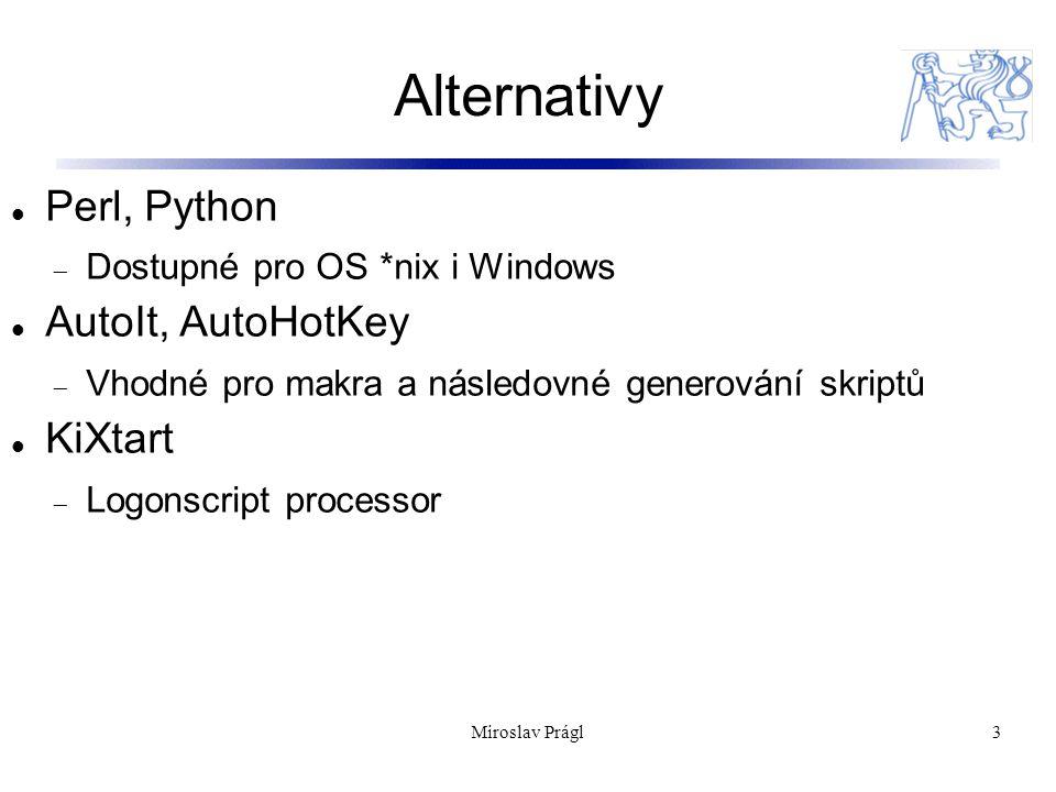 Alternativy 3 Perl, Python  Dostupné pro OS *nix i Windows AutoIt, AutoHotKey  Vhodné pro makra a následovné generování skriptů KiXtart  Logonscript processor Miroslav Prágl