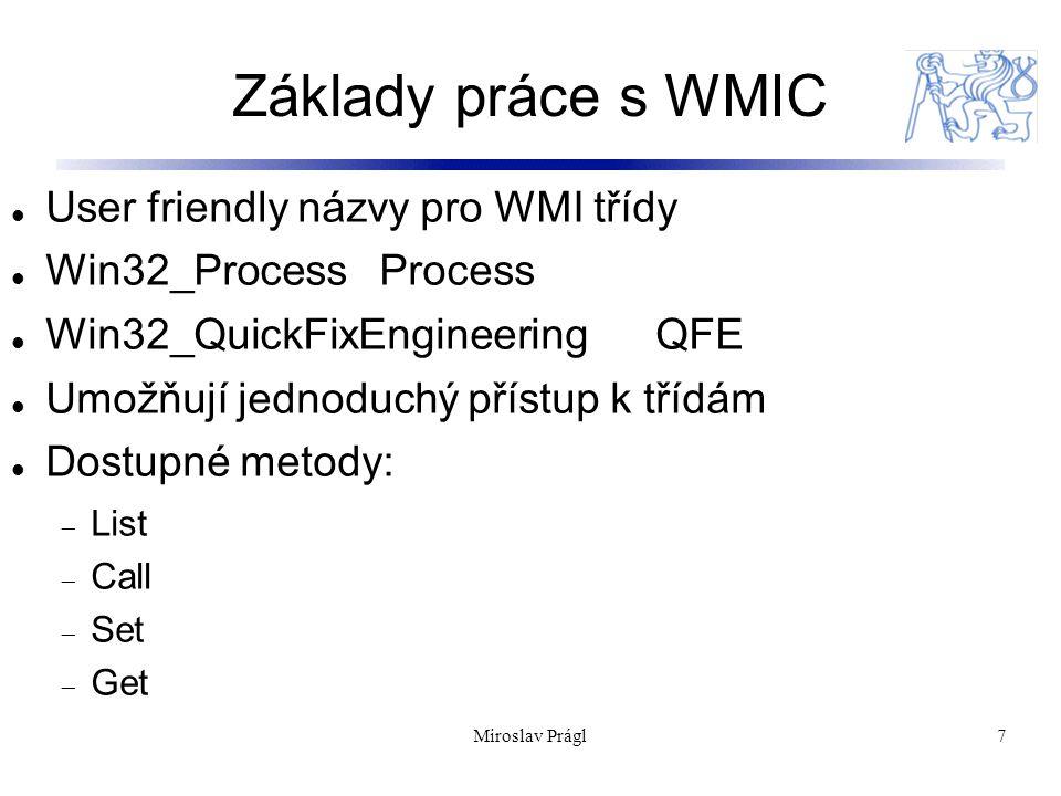 Základy práce s WMIC User friendly názvy pro WMI třídy Win32_ProcessProcess Win32_QuickFixEngineering QFE Umožňují jednoduchý přístup k třídám Dostupné metody:  List  Call  Set  Get 7Miroslav Prágl