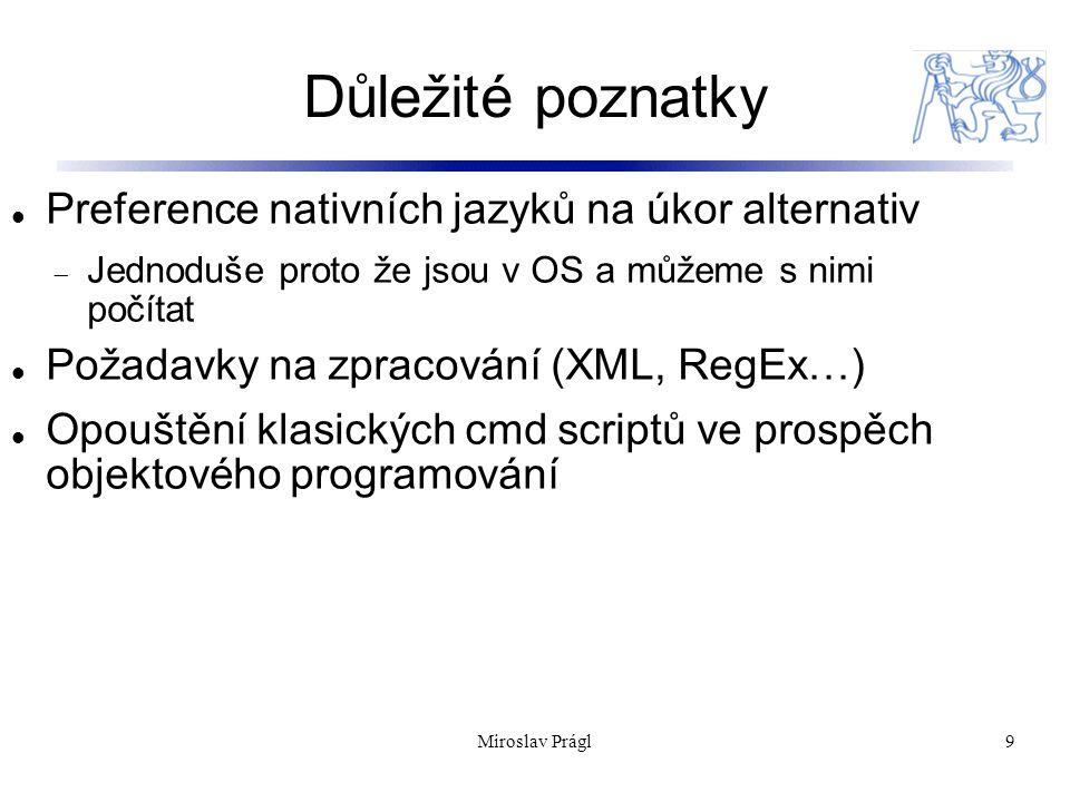 Důležité poznatky 9 Preference nativních jazyků na úkor alternativ  Jednoduše proto že jsou v OS a můžeme s nimi počítat Požadavky na zpracování (XML, RegEx…) Opouštění klasických cmd scriptů ve prospěch objektového programování Miroslav Prágl