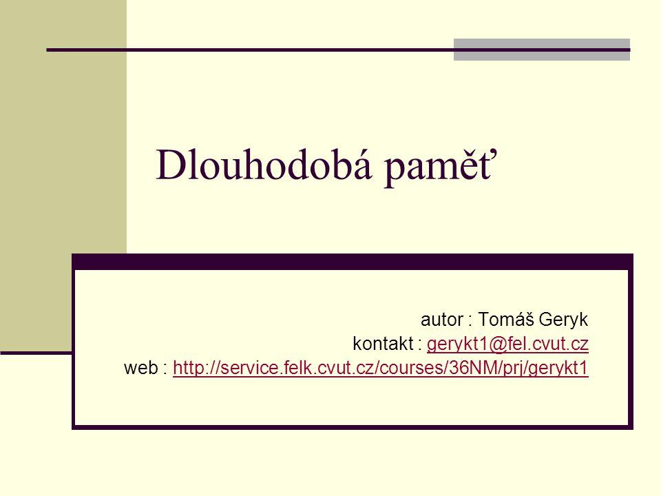 Dlouhodobá paměť autor : Tomáš Geryk kontakt : gerykt1@fel.cvut.czgerykt1@fel.cvut.cz web : http://service.felk.cvut.cz/courses/36NM/prj/gerykt1http://service.felk.cvut.cz/courses/36NM/prj/gerykt1