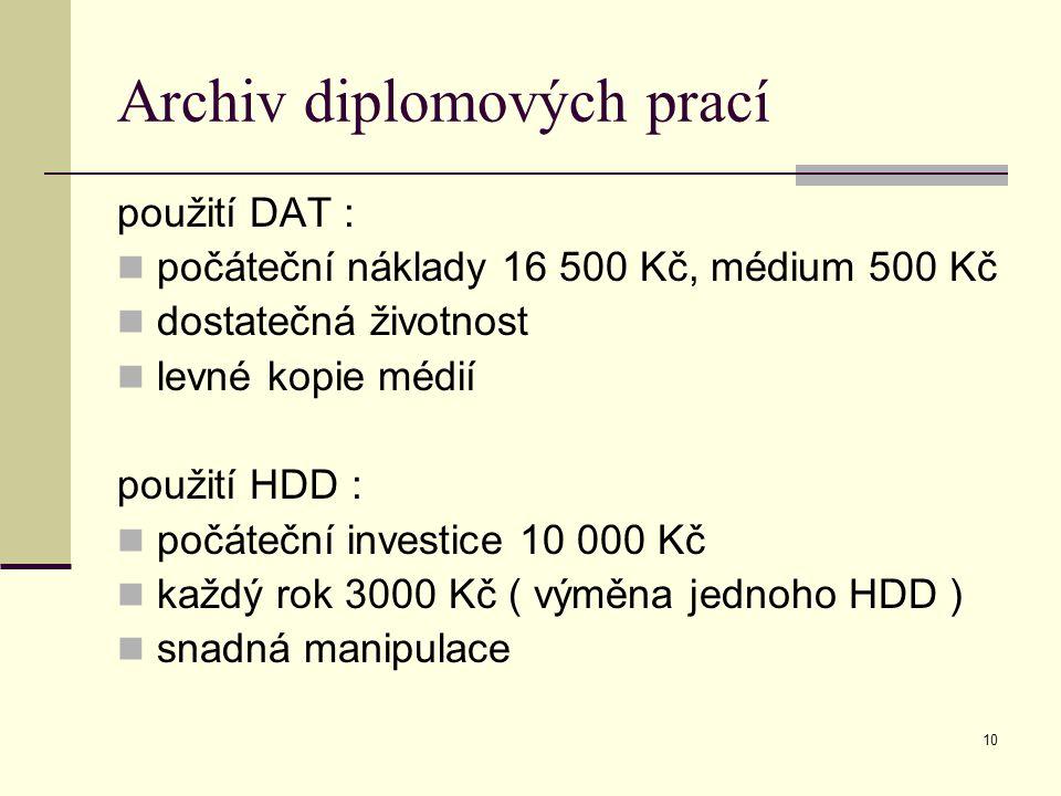 10 Archiv diplomových prací použití DAT : počáteční náklady 16 500 Kč, médium 500 Kč dostatečná životnost levné kopie médií použití HDD : počáteční investice 10 000 Kč každý rok 3000 Kč ( výměna jednoho HDD ) snadná manipulace