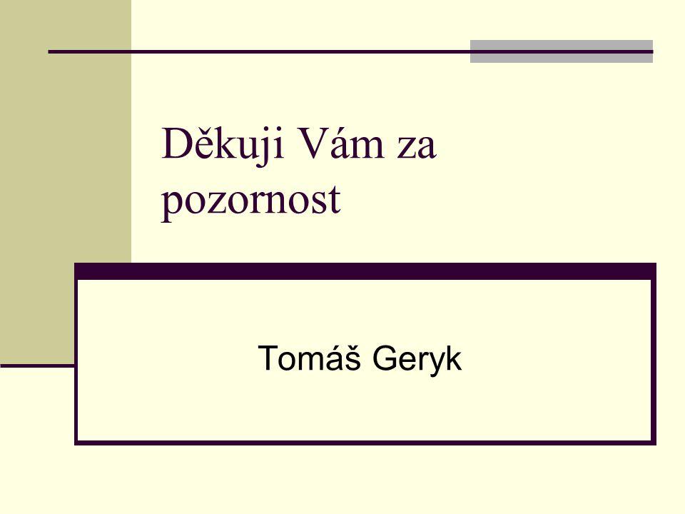 Děkuji Vám za pozornost Tomáš Geryk