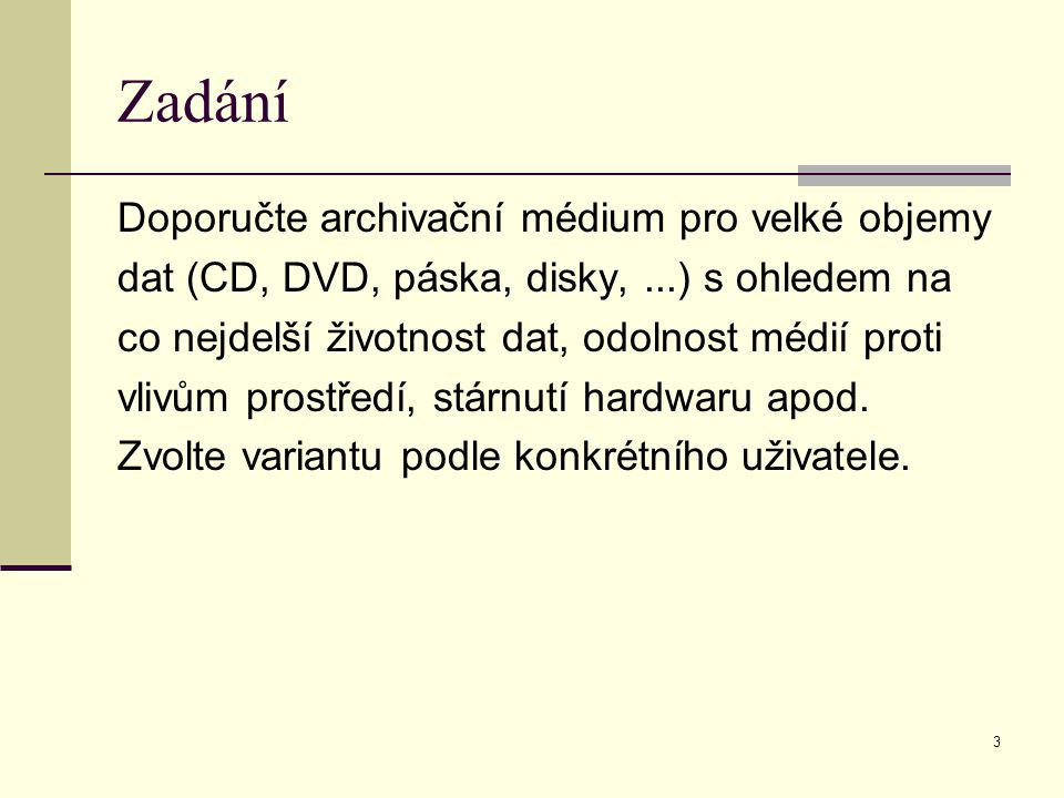 3 Zadání Doporučte archivační médium pro velké objemy dat (CD, DVD, páska, disky,...) s ohledem na co nejdelší životnost dat, odolnost médií proti vlivům prostředí, stárnutí hardwaru apod.