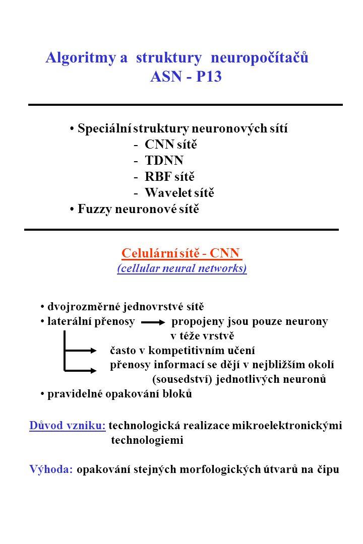 Algoritmy a struktury neuropočítačů ASN - P13 Speciální struktury neuronových sítí - CNN sítě - TDNN - RBF sítě - Wavelet sítě Fuzzy neuronové sítě Celulární sítě - CNN (cellular neural networks) dvojrozměrné jednovrstvé sítě laterální přenosy propojeny jsou pouze neurony v téže vrstvě často v kompetitivním učení přenosy informací se dějí v nejbližším okolí (sousedství) jednotlivých neuronů pravidelné opakování bloků Důvod vzniku: technologická realizace mikroelektronickými technologiemi Výhoda: opakování stejných morfologických útvarů na čipu