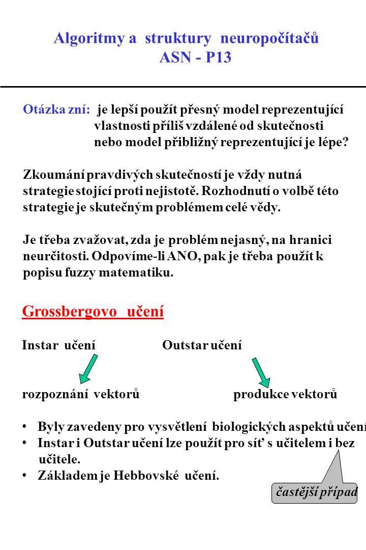 Grossbergovo učení Instar učení Outstar učení rozpoznání vektorů produkce vektorů Byly zavedeny pro vysvětlení biologických aspektů učení.