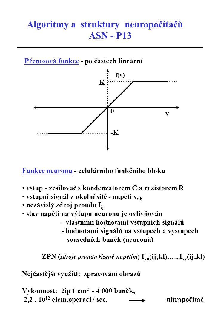 Algoritmy a struktury neuropočítačů ASN - P13 Přenosová funkce - po částech lineární f(v) v 0 K -K Funkce neuronu - celulárního funkčního bloku vstup - zesilovač s kondenzátorem C a rezistorem R vstupní signál z okolní sítě - napětí v uij nezávislý zdroj proudu I ij stav napětí na výtupu neuronu je ovlivňován - vlastními hodnotami vstupních signálů - hodnotami signálů na vstupech a výstupech sousedních buněk (neuronů) ZPN ( zdroje proudu řízené napětím ) I xu (ij;kl),…, I xy (ij;kl) Nejčastější využití: zpracování obrazů Výkonnost: čip 1 cm 2 - 4 000 buněk, 2,2.