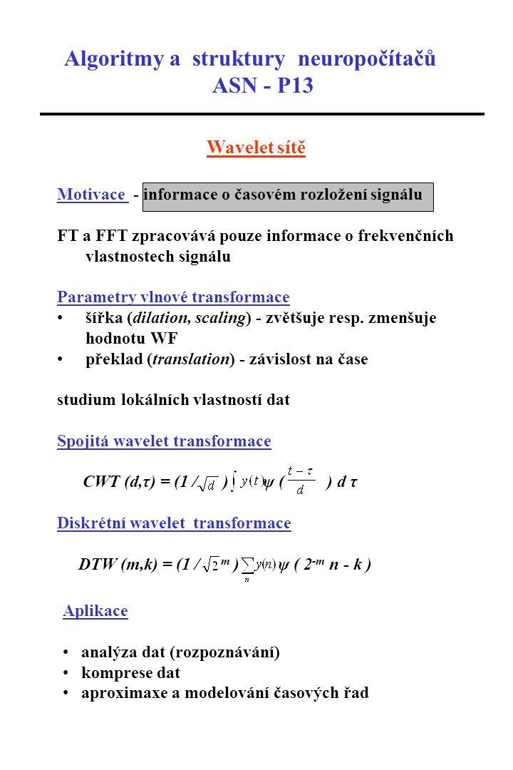 Algoritmy a struktury neuropočítačů ASN - P13 Wavelet sítě Motivace - informace o časovém rozložení signálu FT a FFT zpracovává pouze informace o frekvenčních vlastnostech signálu Parametry vlnové transformace šířka (dilation, scaling) - zvětšuje resp.