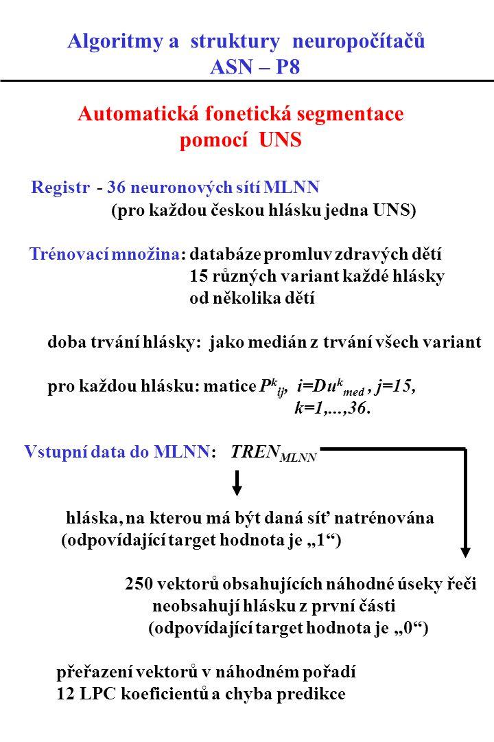 Automatická fonetická segmentace pomocí UNS Registr - 36 neuronových sítí MLNN (pro každou českou hlásku jedna UNS) Trénovací množina: databáze promluv zdravých dětí 15 různých variant každé hlásky od několika dětí doba trvání hlásky: jako medián z trvání všech variant pro každou hlásku: matice P k ij, i=Du k med, j=15, k=1,...,36.