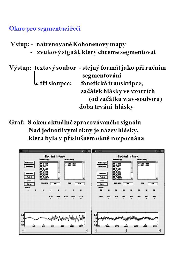 Okno pro segmentaci řeči Vstup: - natrénované Kohonenovy mapy - zvukový signál, který chceme segmentovat Výstup: textový soubor - stejný formát jako při ručním segmentování tři sloupce: fonetická transkripce, začátek hlásky ve vzorcích (od začátku wav ‑ souboru) doba trvání hlásky Graf: 8 oken aktuálně zpracovávaného signálu Nad jednotlivými okny je název hlásky, která byla v příslušném okně rozpoznána