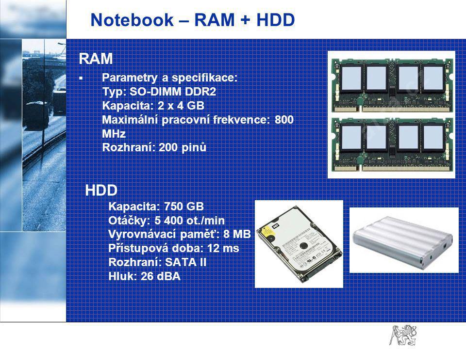 Notebook – RAM + HDD RAM  Parametry a specifikace: Typ: SO-DIMM DDR2 Kapacita: 2 x 4 GB Maximální pracovní frekvence: 800 MHz Rozhraní: 200 pinů HDD Kapacita: 750 GB Otáčky: 5 400 ot./min Vyrovnávací paměť: 8 MB Přístupová doba: 12 ms Rozhraní: SATA II Hluk: 26 dBA