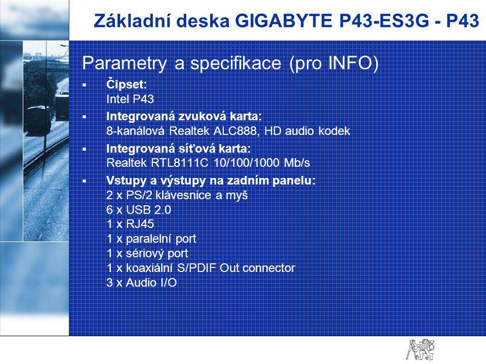 Základní deska GIGABYTE P43-ES3G - P43 Parametry a specifikace (pro INFO)  Čipset: Intel P43  Integrovaná zvuková karta: 8-kanálová Realtek ALC888, HD audio kodek  Integrovaná síťová karta: Realtek RTL8111C 10/100/1000 Mb/s  Vstupy a výstupy na zadním panelu: 2 x PS/2 klávesnice a myš 6 x USB 2.0 1 x RJ45 1 x paralelní port 1 x sériový port 1 x koaxiální S/PDIF Out connector 3 x Audio I/O