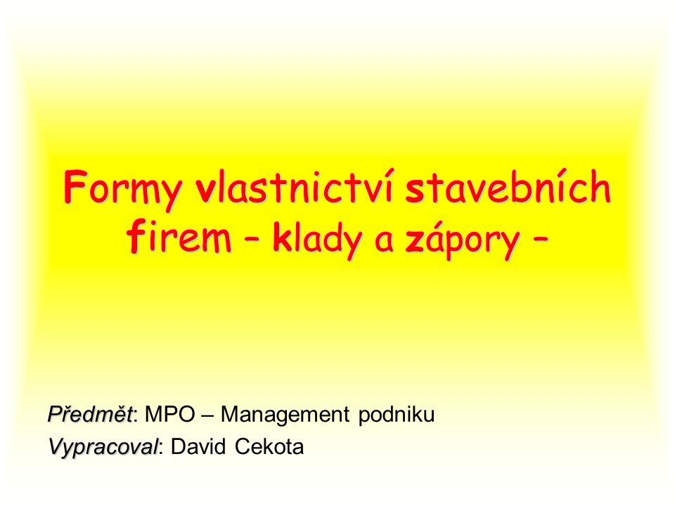 Formy vlastnictví stavebních firem – klady a zápory – Předmět Předmět: MPO – Management podniku Vypracoval Vypracoval: David Cekota