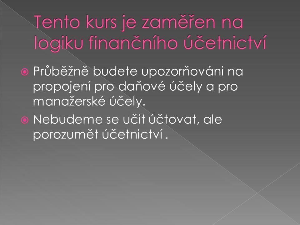  Průběžně budete upozorňováni na propojení pro daňové účely a pro manažerské účely.  Nebudeme se učit účtovat, ale porozumět účetnictví.