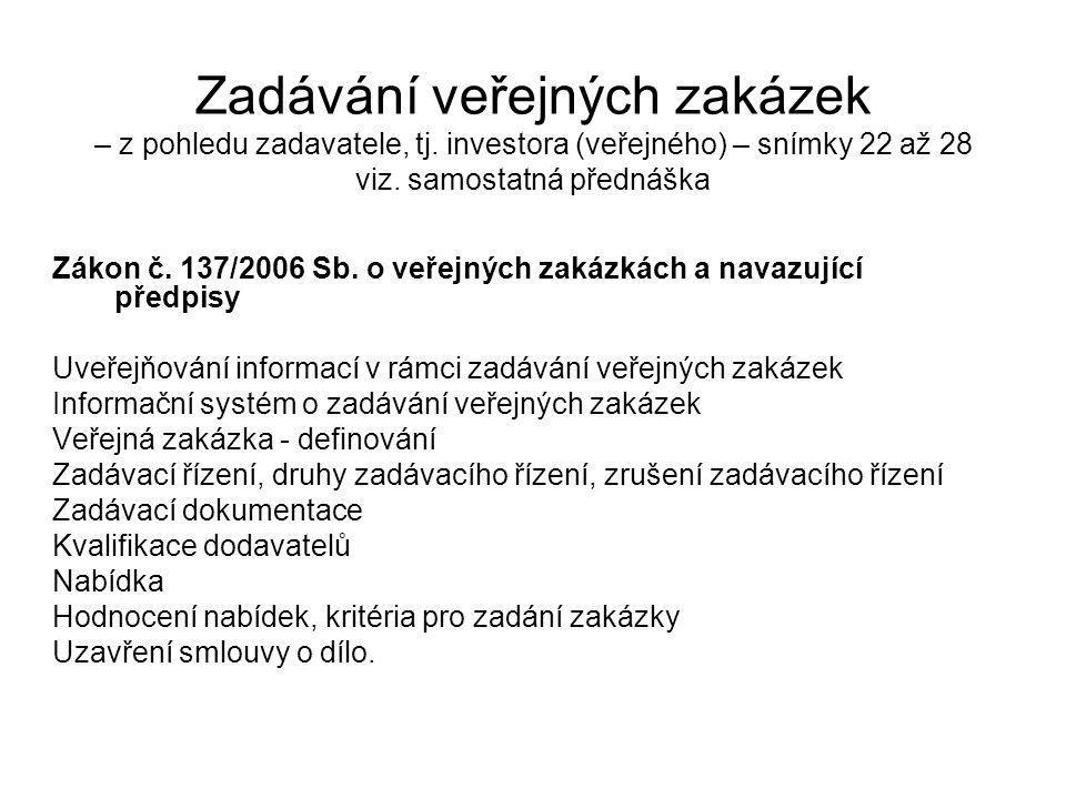 Zadávání veřejných zakázek – z pohledu zadavatele, tj. investora (veřejného) – snímky 22 až 28 viz. samostatná přednáška Zákon č. 137/2006 Sb. o veřej