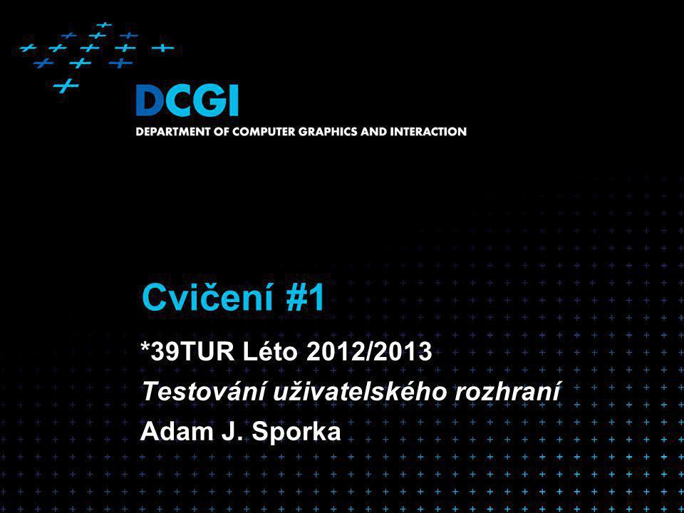 Cvičení #1 *39TUR Léto 2012/2013 Testování uživatelského rozhraní Adam J. Sporka
