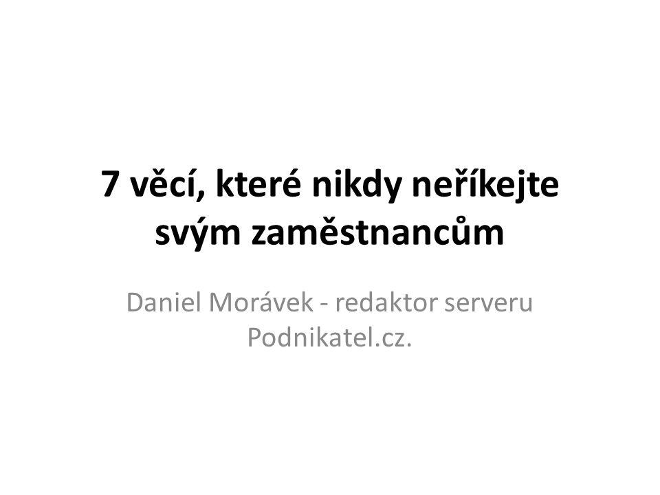 7 věcí, které nikdy neříkejte svým zaměstnancům Daniel Morávek - redaktor serveru Podnikatel.cz.