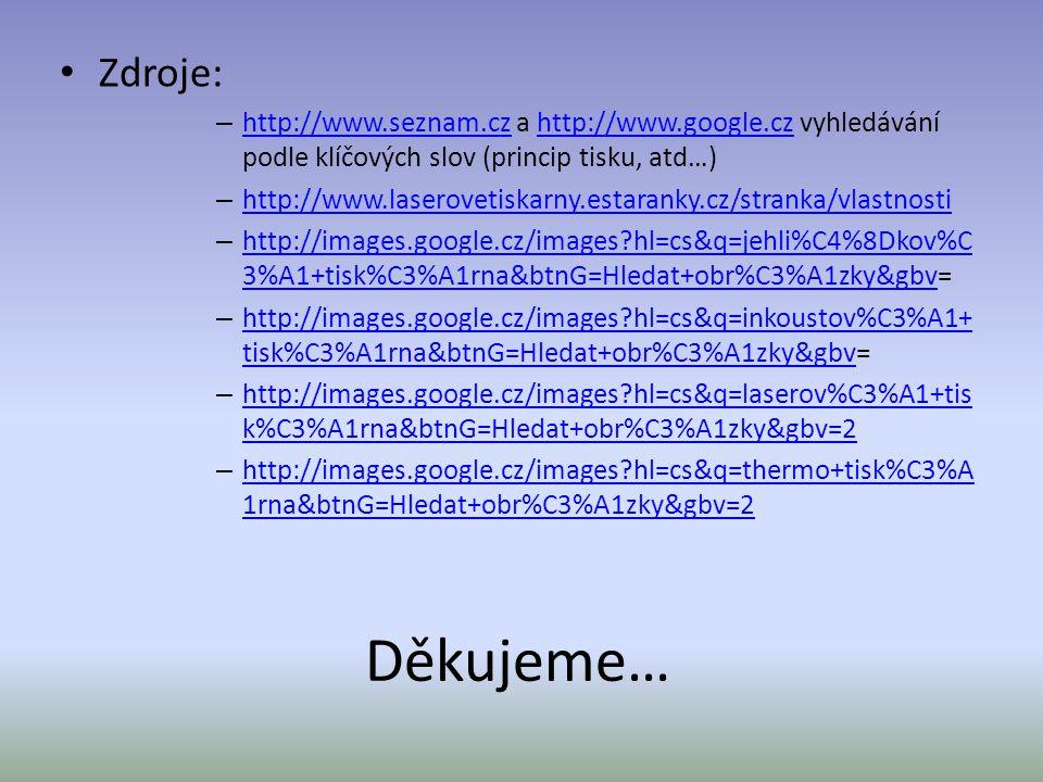 Děkujeme… Zdroje: – http://www.seznam.cz a http://www.google.cz vyhledávání podle klíčových slov (princip tisku, atd…) http://www.seznam.czhttp://www.google.cz – http://www.laserovetiskarny.estaranky.cz/stranka/vlastnosti http://www.laserovetiskarny.estaranky.cz/stranka/vlastnosti – http://images.google.cz/images?hl=cs&q=jehli%C4%8Dkov%C 3%A1+tisk%C3%A1rna&btnG=Hledat+obr%C3%A1zky&gbv= http://images.google.cz/images?hl=cs&q=jehli%C4%8Dkov%C 3%A1+tisk%C3%A1rna&btnG=Hledat+obr%C3%A1zky&gbv – http://images.google.cz/images?hl=cs&q=inkoustov%C3%A1+ tisk%C3%A1rna&btnG=Hledat+obr%C3%A1zky&gbv= http://images.google.cz/images?hl=cs&q=inkoustov%C3%A1+ tisk%C3%A1rna&btnG=Hledat+obr%C3%A1zky&gbv – http://images.google.cz/images?hl=cs&q=laserov%C3%A1+tis k%C3%A1rna&btnG=Hledat+obr%C3%A1zky&gbv=2 http://images.google.cz/images?hl=cs&q=laserov%C3%A1+tis k%C3%A1rna&btnG=Hledat+obr%C3%A1zky&gbv=2 – http://images.google.cz/images?hl=cs&q=thermo+tisk%C3%A 1rna&btnG=Hledat+obr%C3%A1zky&gbv=2 http://images.google.cz/images?hl=cs&q=thermo+tisk%C3%A 1rna&btnG=Hledat+obr%C3%A1zky&gbv=2