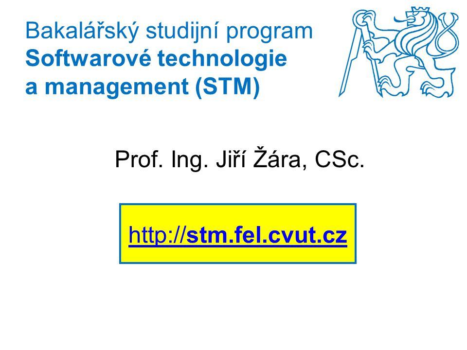 Bakalářský studijní program Softwarové technologie a management (STM) Prof. Ing. Jiří Žára, CSc. http://stm.fel.cvut.cz