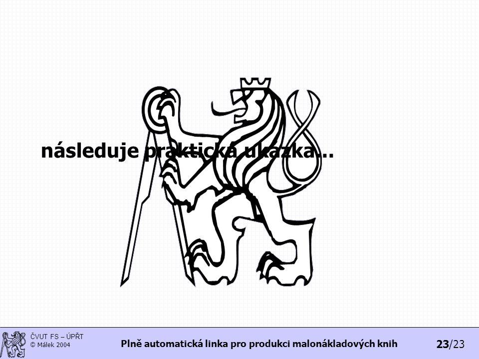 23/23 ČVUT FS – ÚPŘT © Málek 2004 Plně automatická linka pro produkci malonákladových knih následuje praktická ukázka...