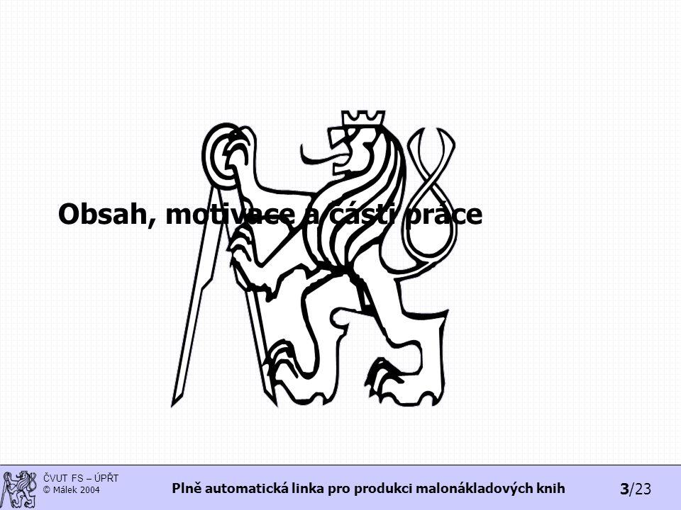 3/23 ČVUT FS – ÚPŘT © Málek 2004 Plně automatická linka pro produkci malonákladových knih Obsah, motivace a části práce