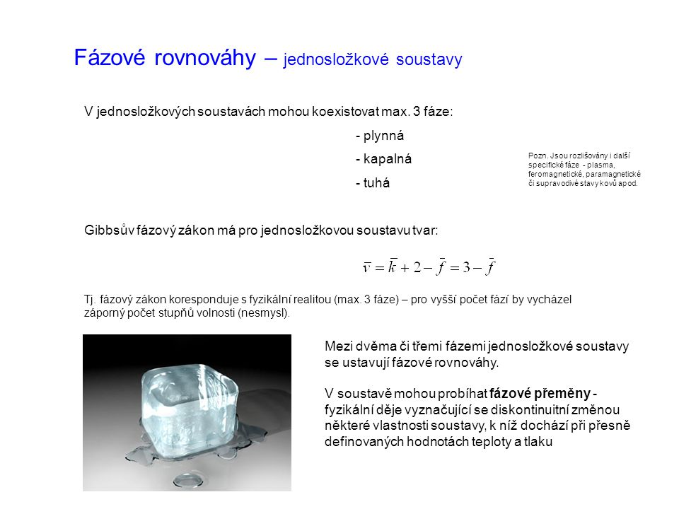 Fázové rovnováhy – jednosložkové soustavy V jednosložkových soustavách mohou koexistovat max. 3 fáze: - plynná - kapalná - tuhá Gibbsův fázový zákon m