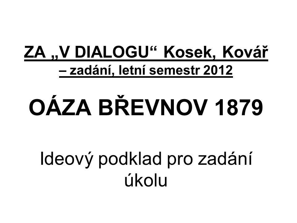"""ZA """"V DIALOGU Kosek, Kovář – zadání, letní semestr 2012 OÁZA BŘEVNOV 1879 Ideový podklad pro zadání úkolu"""