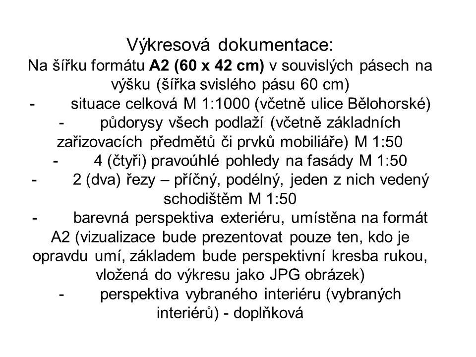 Výkresová dokumentace: Na šířku formátu A2 (60 x 42 cm) v souvislých pásech na výšku (šířka svislého pásu 60 cm) - situace celková M 1:1000 (včetně ulice Bělohorské) - půdorysy všech podlaží (včetně základních zařizovacích předmětů či prvků mobiliáře) M 1:50 - 4 (čtyři) pravoúhlé pohledy na fasády M 1:50 - 2 (dva) řezy – příčný, podélný, jeden z nich vedený schodištěm M 1:50 - barevná perspektiva exteriéru, umístěna na formát A2 (vizualizace bude prezentovat pouze ten, kdo je opravdu umí, základem bude perspektivní kresba rukou, vložená do výkresu jako JPG obrázek) - perspektiva vybraného interiéru (vybraných interiérů) - doplňková