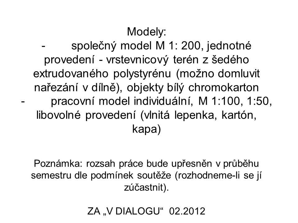 Modely: - společný model M 1: 200, jednotné provedení - vrstevnicový terén z šedého extrudovaného polystyrénu (možno domluvit nařezání v dílně), objekty bílý chromokarton - pracovní model individuální, M 1:100, 1:50, libovolné provedení (vlnitá lepenka, kartón, kapa) Poznámka: rozsah práce bude upřesněn v průběhu semestru dle podmínek soutěže (rozhodneme-li se jí zúčastnit).