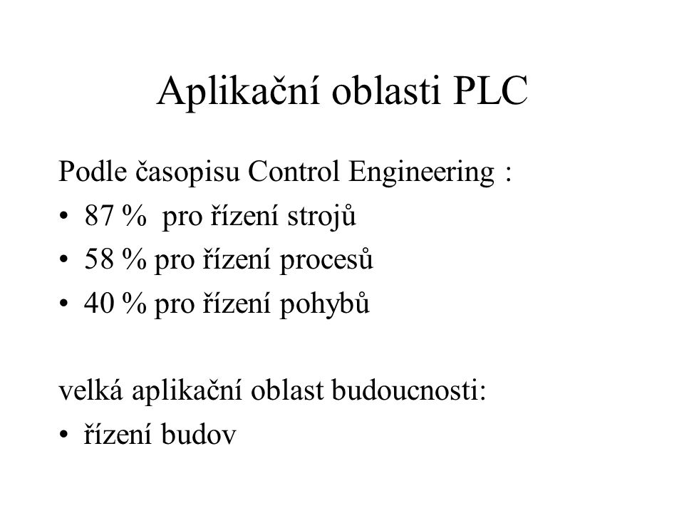 Aplikační oblasti PLC Podle časopisu Control Engineering : 87 % pro řízení strojů 58 % pro řízení procesů 40 % pro řízení pohybů velká aplikační oblas